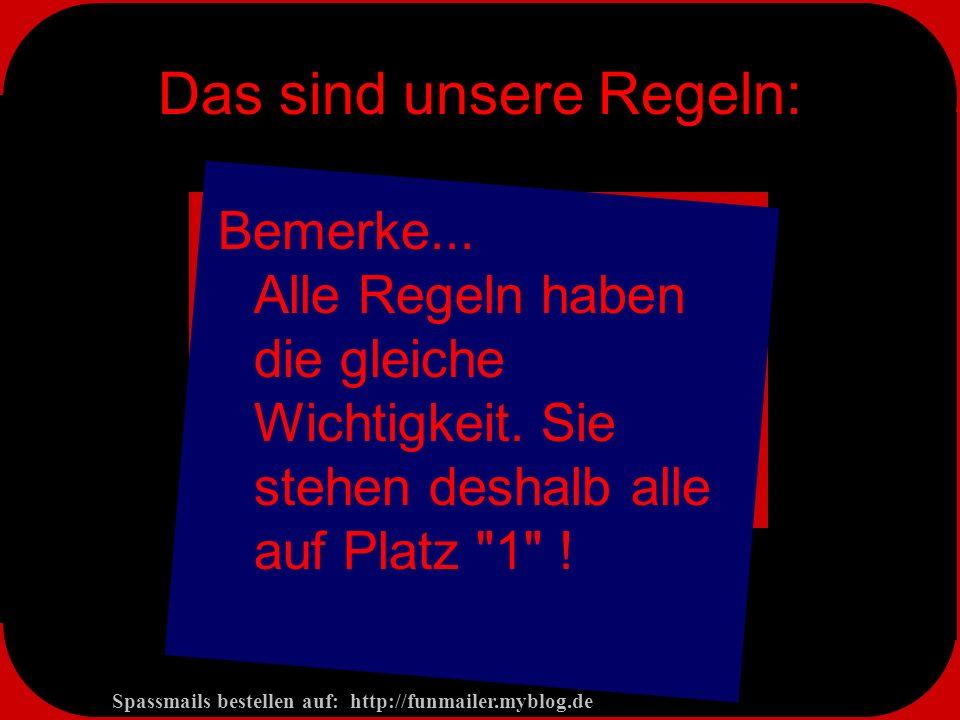 Spassmails bestellen auf: http://funmailer.myblog.de Das sind unsere Regeln: Bemerke...