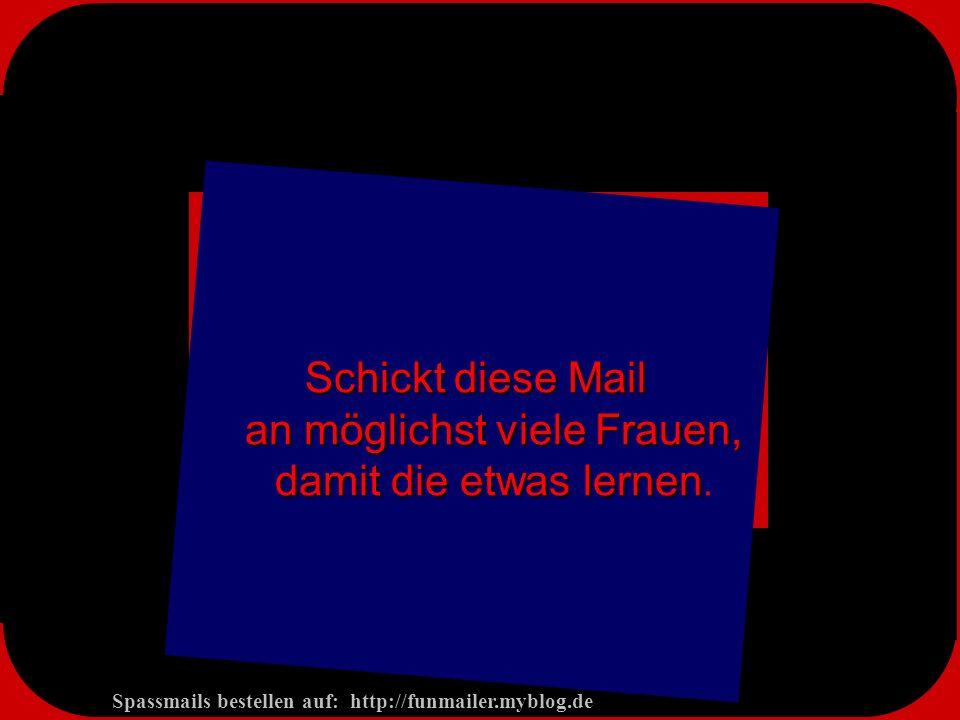 Spassmails bestellen auf: http://funmailer.myblog.de Schickt diese Mail an möglichst viele Frauen, damit die etwas lernen Schickt diese Mail an möglichst viele Frauen, damit die etwas lernen.