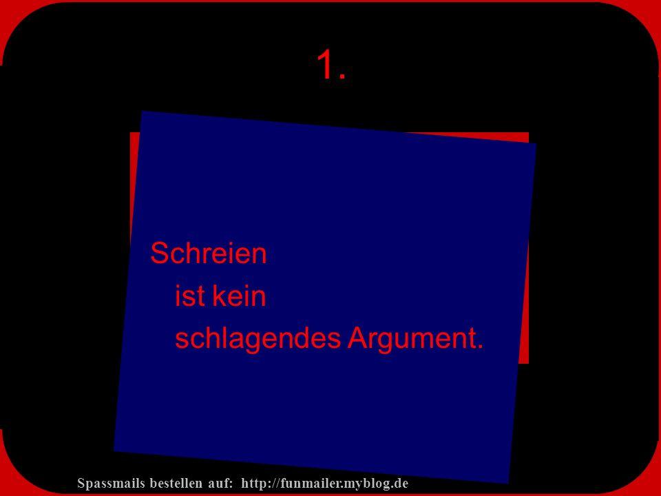 Spassmails bestellen auf: http://funmailer.myblog.de 1. Schreien ist kein schlagendes Argument.