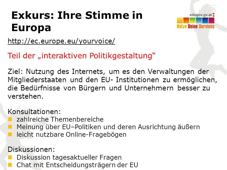 """Exkurs: Ihre Stimme in Europa http://ec.europe.eu/yourvoice/ Teil der """"interaktiven Politikgestaltung Ziel: Nutzung des Internets, um es den Verwaltungen der Mitgliederstaaten und den EU- Institutionen zu ermöglichen, die Bedürfnisse von Bürgern und Unternehmern besser zu verstehen."""