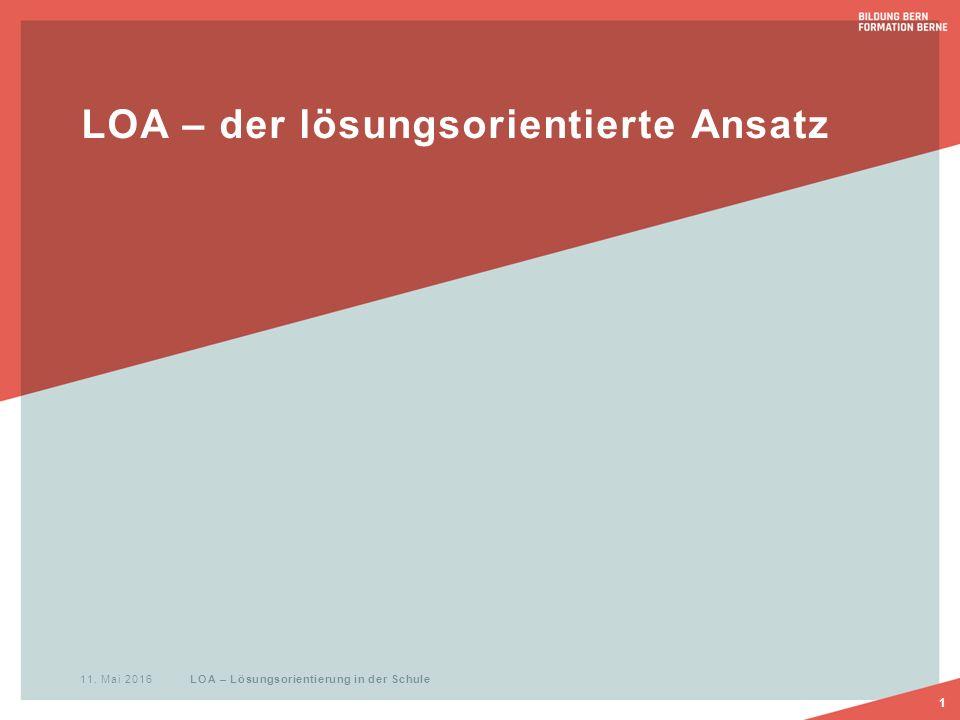 LOA – der lösungsorientierte Ansatz 1 11. Mai 2016 LOA – Lösungsorientierung in der Schule