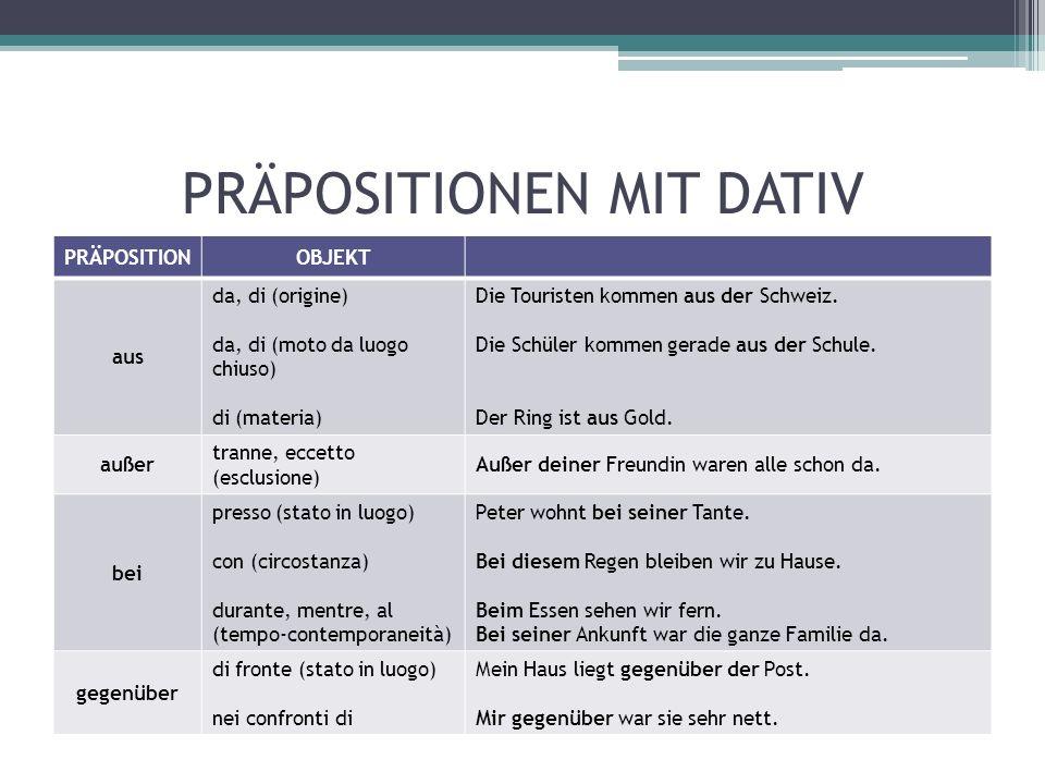 PRÄPOSITIONEN MIT DATIV PRÄPOSITIONOBJEKT aus da, di (origine) da, di (moto da luogo chiuso) di (materia) Die Touristen kommen aus der Schweiz.