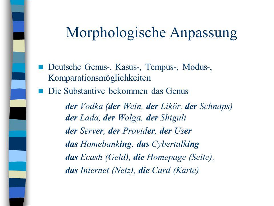 Morphologische Anpassung Deutsche Genus-, Kasus-, Tempus-, Modus-, Komparationsmöglichkeiten Die Substantive bekommen das Genus der Vodka (der Wein, der Likör, der Schnaps) der Lada, der Wolga, der Shiguli der Server, der Provider, der User das Homebanking, das Cybertalking das Ecash (Geld), die Homepage (Seite), das Internet (Netz), die Card (Karte)