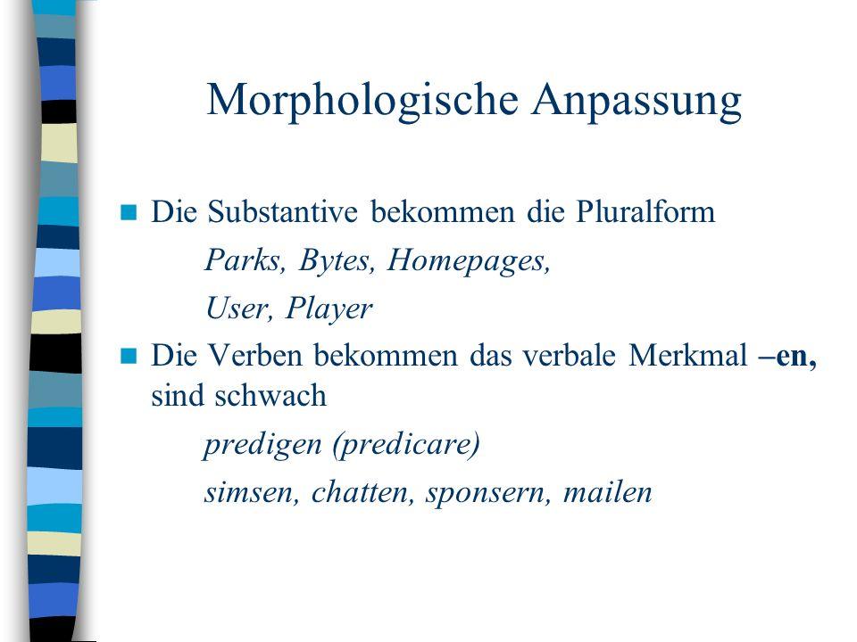 Morphologische Anpassung Die Substantive bekommen die Pluralform Parks, Bytes, Homepages, User, Player Die Verben bekommen das verbale Merkmal –en, sind schwach predigen (predicare) simsen, chatten, sponsern, mailen