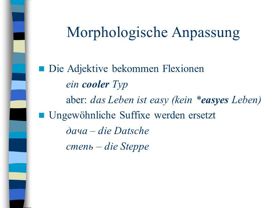 Morphologische Anpassung Die Adjektive bekommen Flexionen ein cooler Typ aber: das Leben ist easy (kein *easyes Leben) Ungewöhnliche Suffixe werden ersetzt дача – die Datsche степь – die Steppe
