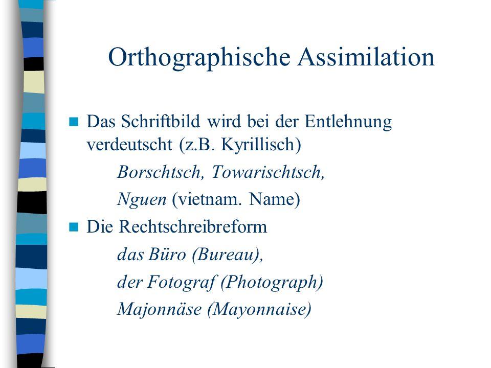 Orthographische Assimilation Das Schriftbild wird bei der Entlehnung verdeutscht (z.B.