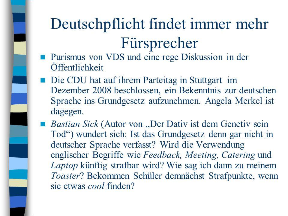 Deutschpflicht findet immer mehr Fürsprecher Purismus von VDS und eine rege Diskussion in der Öffentlichkeit Die CDU hat auf ihrem Parteitag in Stuttgart im Dezember 2008 beschlossen, ein Bekenntnis zur deutschen Sprache ins Grundgesetz aufzunehmen.