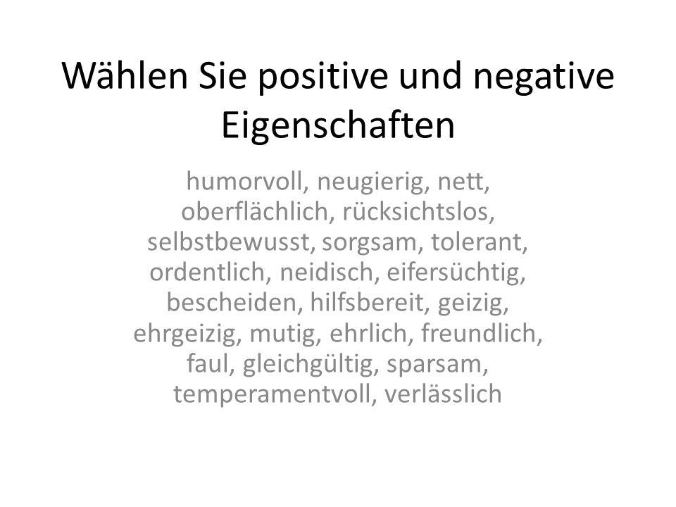 Wählen Sie positive und negative Eigenschaften humorvoll, neugierig, nett, oberflächlich, rücksichtslos, selbstbewusst, sorgsam, tolerant, ordentlich, neidisch, eifersüchtig, bescheiden, hilfsbereit, geizig, ehrgeizig, mutig, ehrlich, freundlich, faul, gleichgültig, sparsam, temperamentvoll, verlässlich
