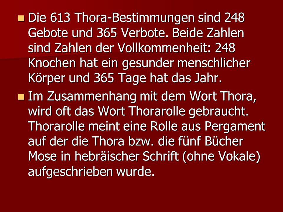 Die 613 Thora-Bestimmungen sind 248 Gebote und 365 Verbote. Beide Zahlen sind Zahlen der Vollkommenheit: 248 Knochen hat ein gesunder menschlicher Kör