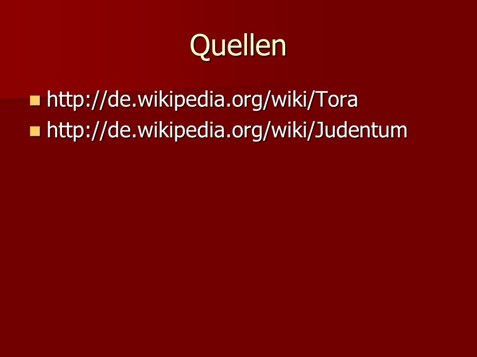 Quellen http://de.wikipedia.org/wiki/Tora http://de.wikipedia.org/wiki/Tora http://de.wikipedia.org/wiki/Judentum http://de.wikipedia.org/wiki/Judentum