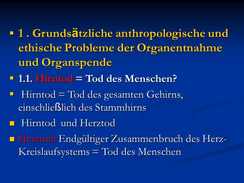  1. Grunds ä tzliche anthropologische und ethische Probleme der Organentnahme und Organspende  1.1. Hirntod = Tod des Menschen?  Hirntod = Tod des