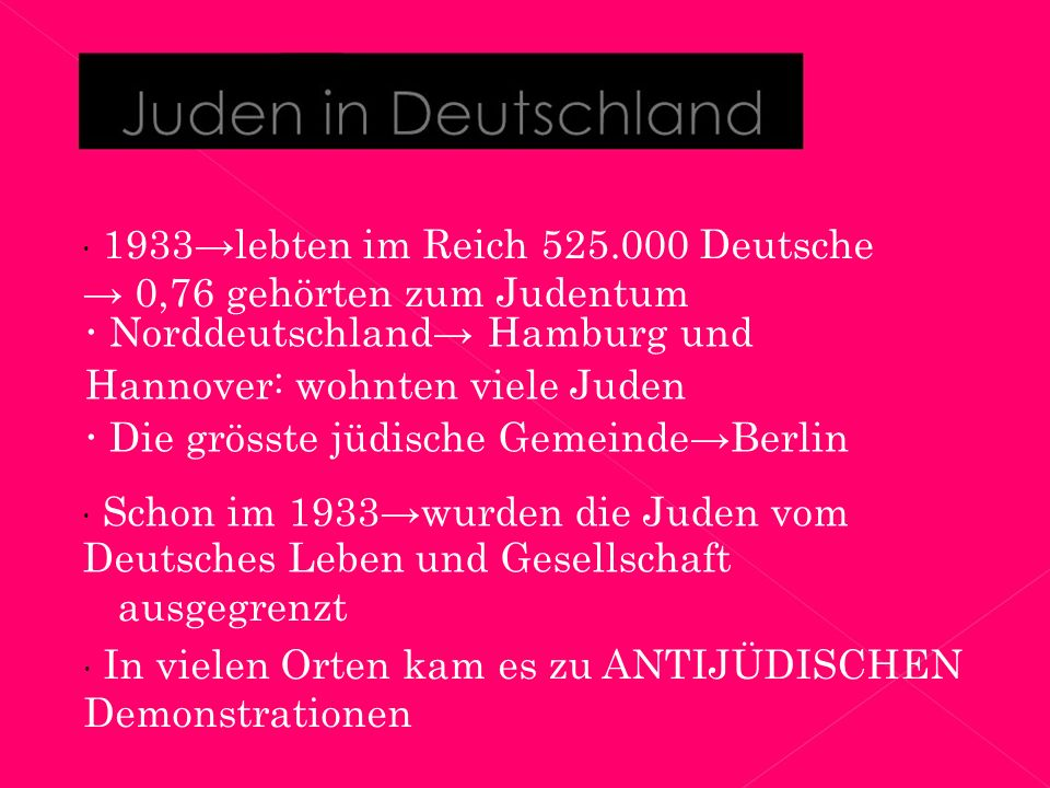  1933→lebten im Reich 525.000 Deutsche → 0,76 gehörten zum Judentum  Norddeutschland→ Hamburg und Hannover: wohnten viele Juden  Die grösste jüdische Gemeinde→Berlin  Schon im 1933→wurden die Juden vom Deutsches Leben und Gesellschaft ausgegrenzt  In vielen Orten kam es zu ANTIJÜDISCHEN Demonstrationen