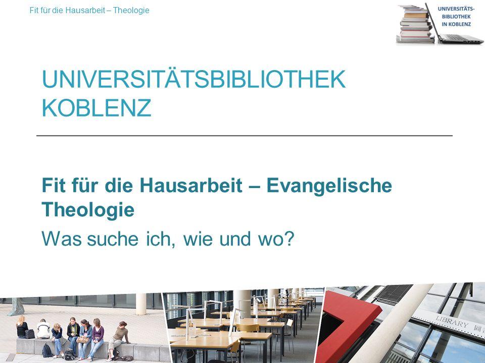 UNIVERSITÄTSBIBLIOTHEK KOBLENZ Fit für die Hausarbeit – Evangelische Theologie Was suche ich, wie und wo.