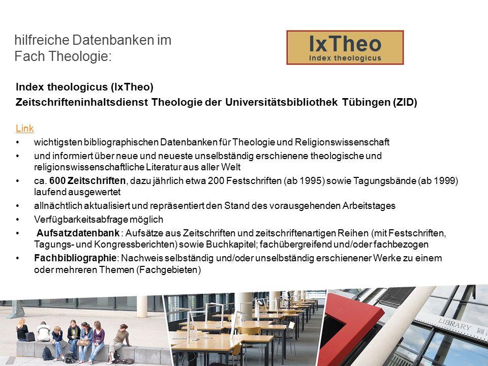 Index theologicus (IxTheo) Zeitschrifteninhaltsdienst Theologie der Universitätsbibliothek Tübingen (ZID) Link wichtigsten bibliographischen Datenbanken für Theologie und Religionswissenschaft und informiert über neue und neueste unselbständig erschienene theologische und religionswissenschaftliche Literatur aus aller Welt ca.