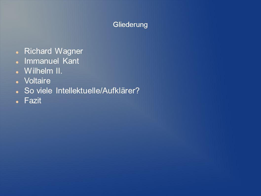 Gliederung Richard Wagner Immanuel Kant Wilhelm II. Voltaire So viele Intellektuelle/Aufklärer? Fazit