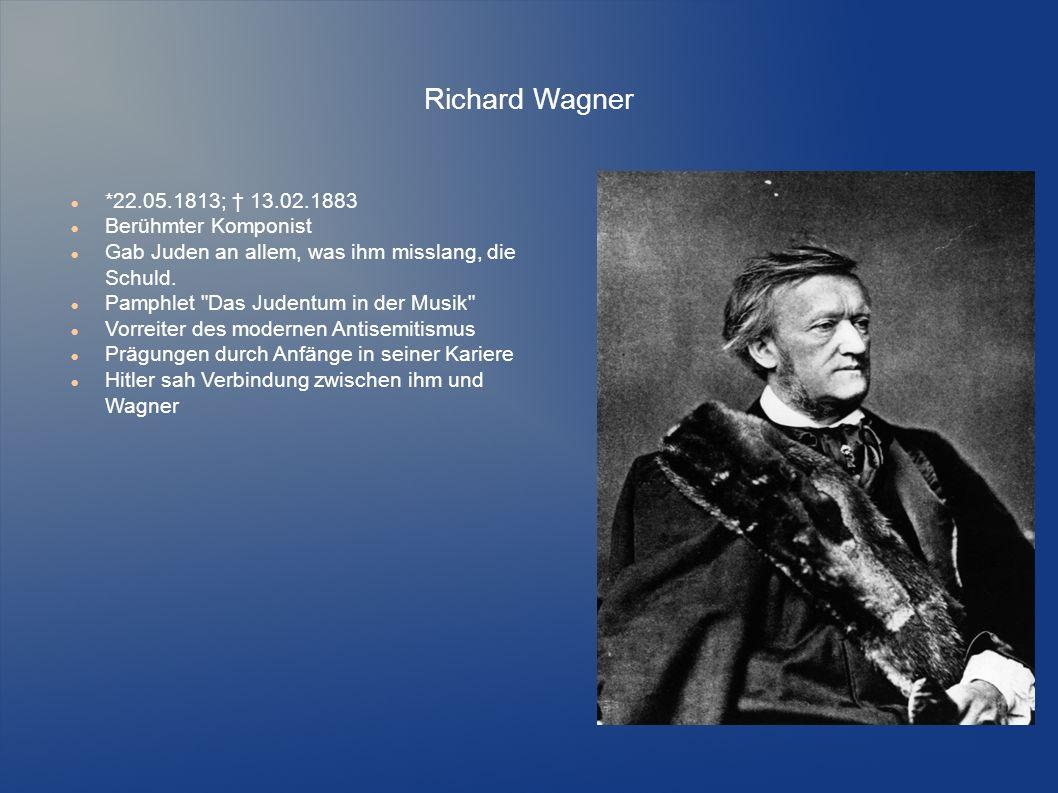 Richard Wagner *22.05.1813; † 13.02.1883 Berühmter Komponist Gab Juden an allem, was ihm misslang, die Schuld. Pamphlet