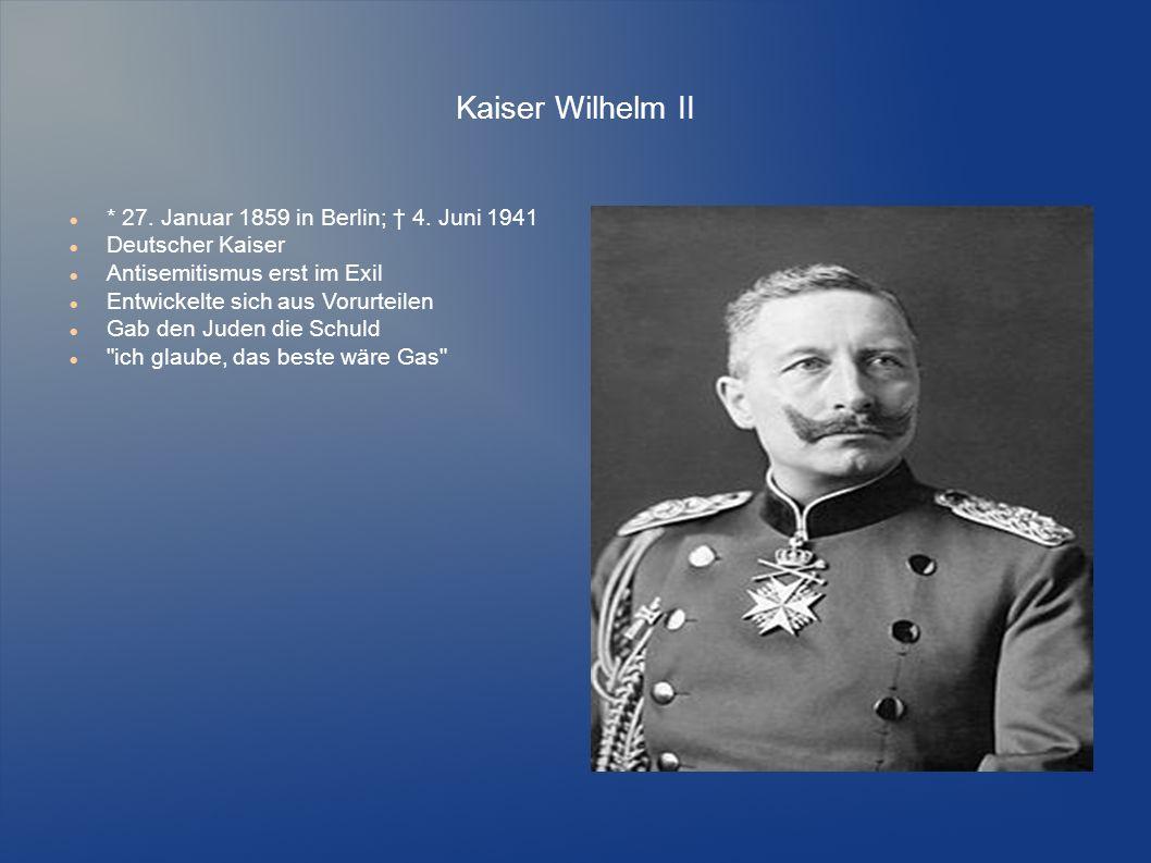 Kaiser Wilhelm II * 27. Januar 1859 in Berlin; † 4. Juni 1941 Deutscher Kaiser Antisemitismus erst im Exil Entwickelte sich aus Vorurteilen Gab den Ju