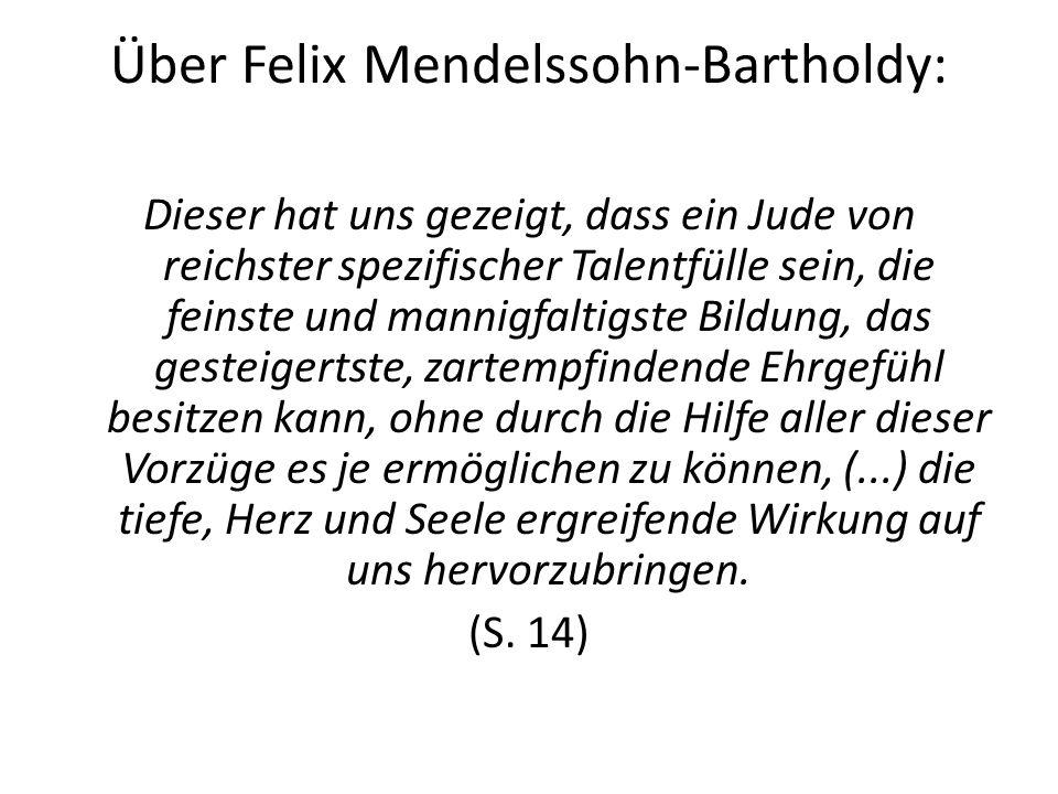 Über Felix Mendelssohn-Bartholdy: Dieser hat uns gezeigt, dass ein Jude von reichster spezifischer Talentfülle sein, die feinste und mannigfaltigste Bildung, das gesteigertste, zartempfindende Ehrgefühl besitzen kann, ohne durch die Hilfe aller dieser Vorzüge es je ermöglichen zu können, (...) die tiefe, Herz und Seele ergreifende Wirkung auf uns hervorzubringen.