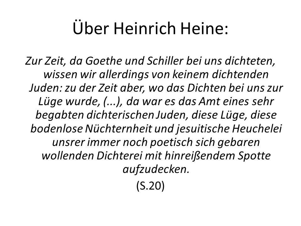 Über Heinrich Heine: Zur Zeit, da Goethe und Schiller bei uns dichteten, wissen wir allerdings von keinem dichtenden Juden: zu der Zeit aber, wo das Dichten bei uns zur Lüge wurde, (...), da war es das Amt eines sehr begabten dichterischen Juden, diese Lüge, diese bodenlose Nüchternheit und jesuitische Heuchelei unsrer immer noch poetisch sich gebaren wollenden Dichterei mit hinreißendem Spotte aufzudecken.