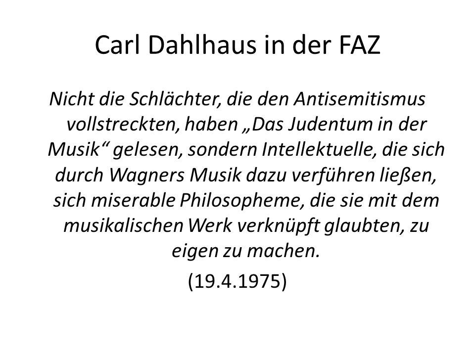 """Carl Dahlhaus in der FAZ Nicht die Schlächter, die den Antisemitismus vollstreckten, haben """"Das Judentum in der Musik gelesen, sondern Intellektuelle, die sich durch Wagners Musik dazu verführen ließen, sich miserable Philosopheme, die sie mit dem musikalischen Werk verknüpft glaubten, zu eigen zu machen."""
