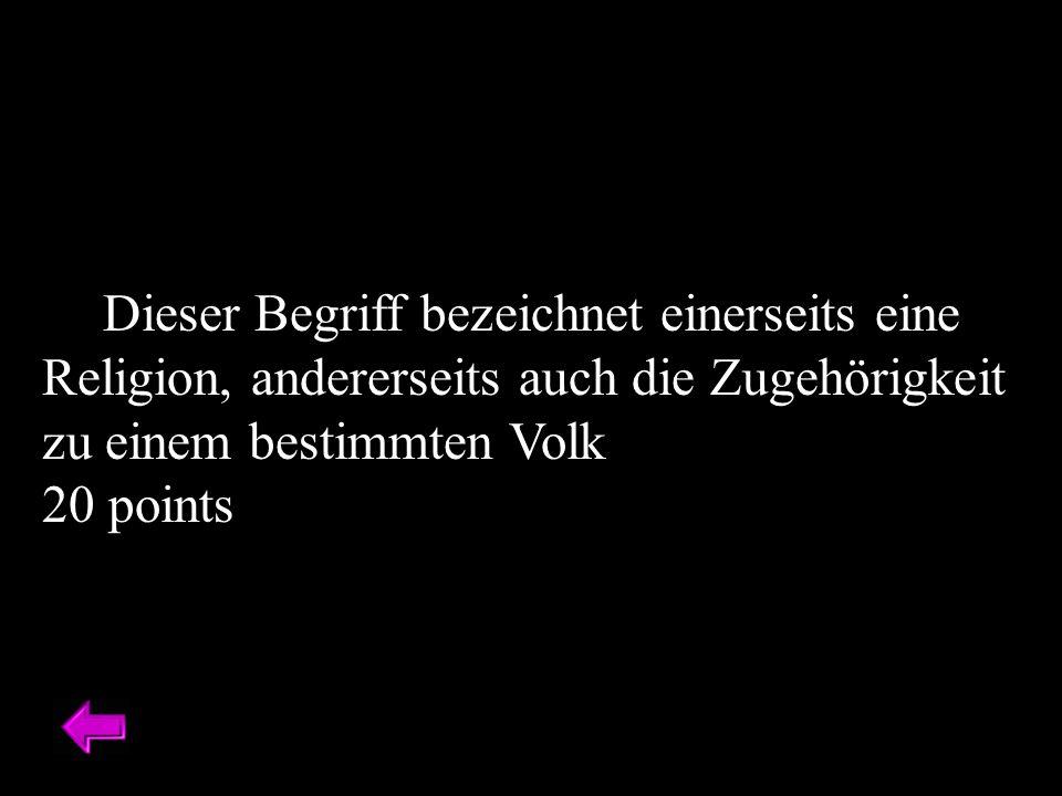 Dieser Begriff bezeichnet einerseits eine Religion, andererseits auch die Zugehörigkeit zu einem bestimmten Volk 20 points