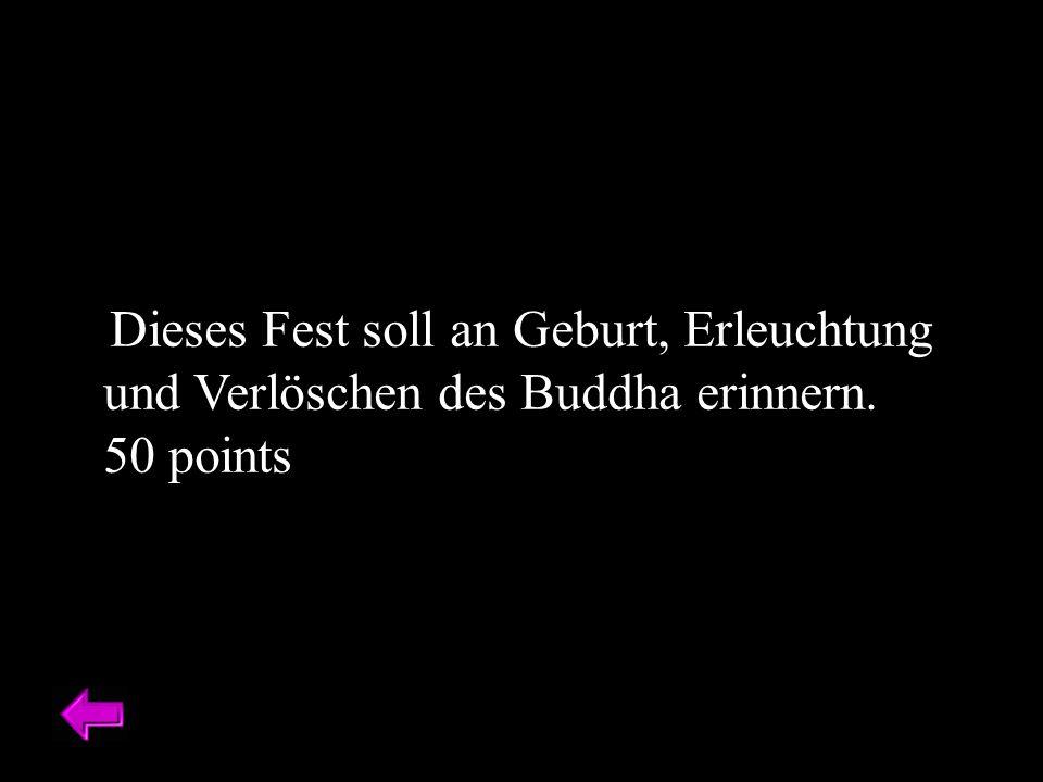 Dieses Fest soll an Geburt, Erleuchtung und Verlöschen des Buddha erinnern. 50 points