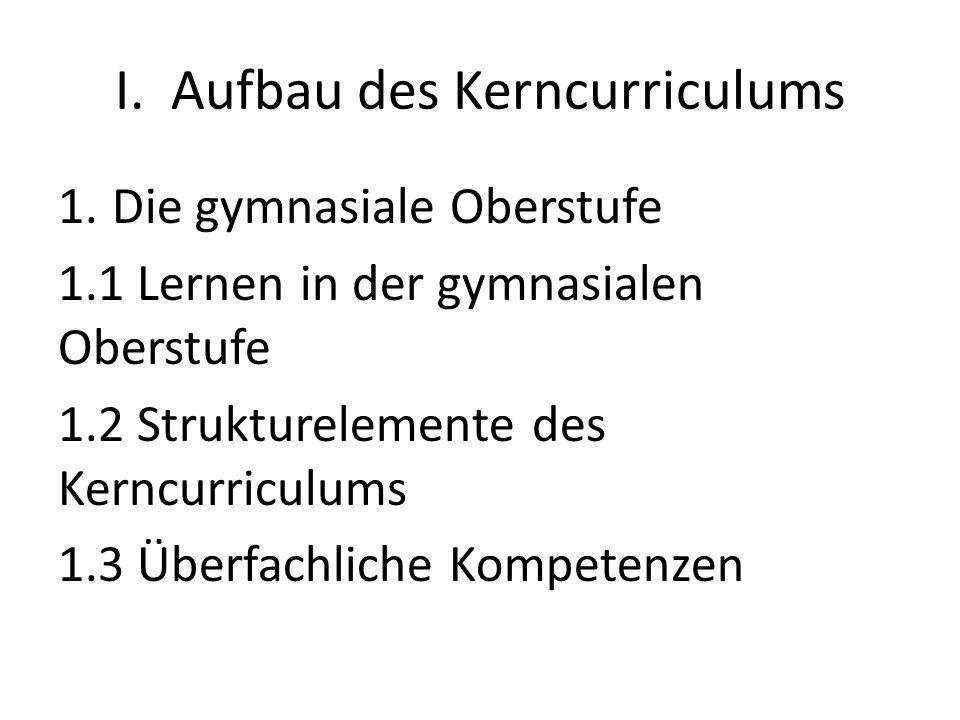 I. Aufbau des Kerncurriculums 1.Die gymnasiale Oberstufe 1.1 Lernen in der gymnasialen Oberstufe 1.2 Strukturelemente des Kerncurriculums 1.3 Überfach