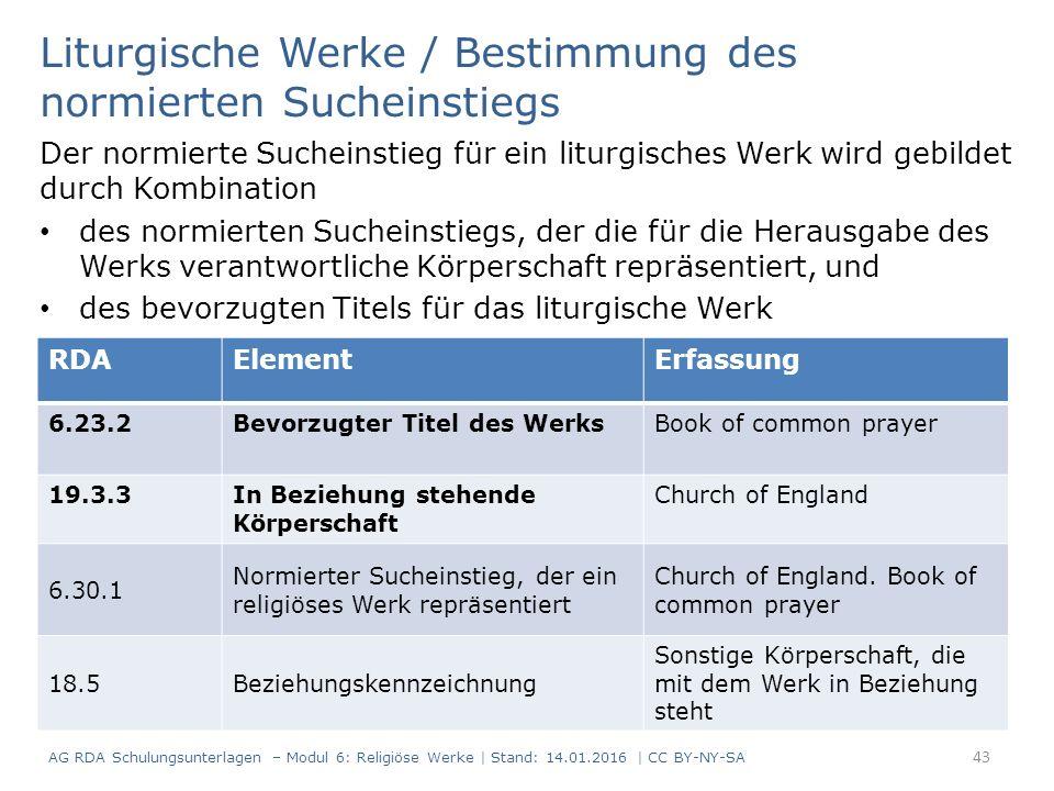 Liturgische Werke / Bestimmung des normierten Sucheinstiegs Der normierte Sucheinstieg für ein liturgisches Werk wird gebildet durch Kombination des normierten Sucheinstiegs, der die für die Herausgabe des Werks verantwortliche Körperschaft repräsentiert, und des bevorzugten Titels für das liturgische Werk RDAElementErfassung 6.23.2Bevorzugter Titel des WerksBook of common prayer 19.3.3In Beziehung stehende Körperschaft Church of England 6.30.1 Normierter Sucheinstieg, der ein religiöses Werk repräsentiert Church of England.