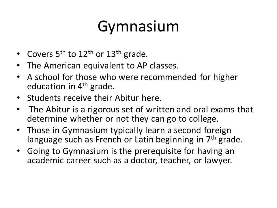 Gymnasium Covers 5 th to 12 th or 13 th grade. The American equivalent to AP classes.