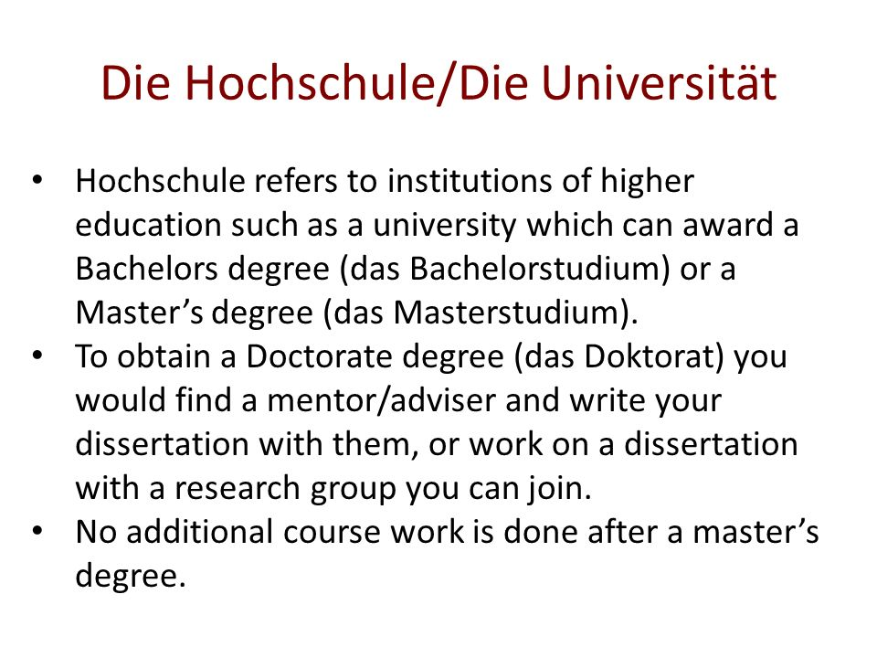 Die Hochschule/Die Universität Hochschule refers to institutions of higher education such as a university which can award a Bachelors degree (das Bachelorstudium) or a Master's degree (das Masterstudium).