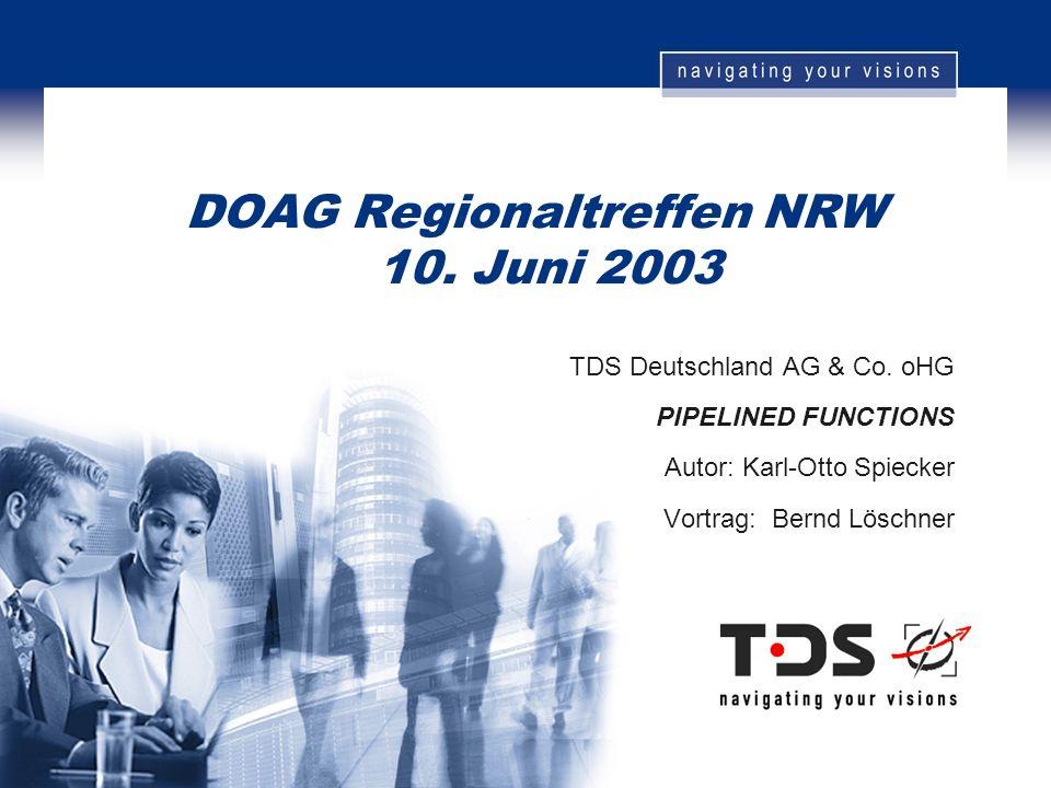 DOAG Regionaltreffen NRW 10. Juni 2003 TDS Deutschland AG & Co. oHG PIPELINED FUNCTIONS Autor: Karl-Otto Spiecker Vortrag: Bernd Löschner