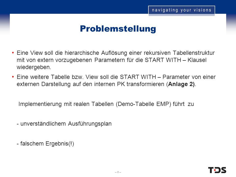 – 8 – Problemstellung Eine View soll die hierarchische Auflösung einer rekursiven Tabellenstruktur mit von extern vorzugebenen Parametern für die STAR