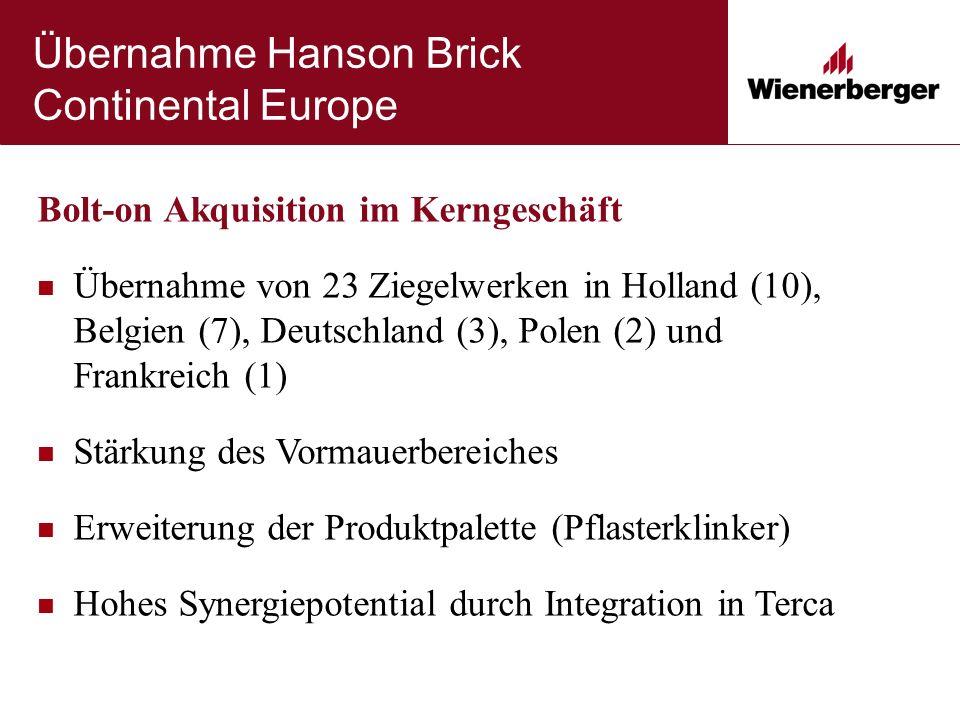 Übernahme Hanson Brick Continental Europe Bolt-on Akquisition im Kerngeschäft Übernahme von 23 Ziegelwerken in Holland (10), Belgien (7), Deutschland (3), Polen (2) und Frankreich (1) Stärkung des Vormauerbereiches Erweiterung der Produktpalette (Pflasterklinker) Hohes Synergiepotential durch Integration in Terca