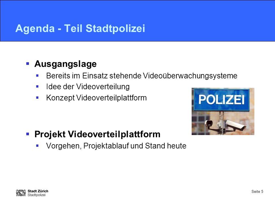 Seite 5 Agenda - Teil Stadtpolizei  Ausgangslage  Bereits im Einsatz stehende Videoüberwachungsysteme  Idee der Videoverteilung  Konzept Videoverteilplattform  Projekt Videoverteilplattform  Vorgehen, Projektablauf und Stand heute