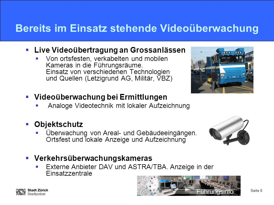 Seite 6 Bereits im Einsatz stehende Videoüberwachung  Live Videoübertragung an Grossanlässen  Von ortsfesten, verkabelten und mobilen Kameras in die Führungsräume.