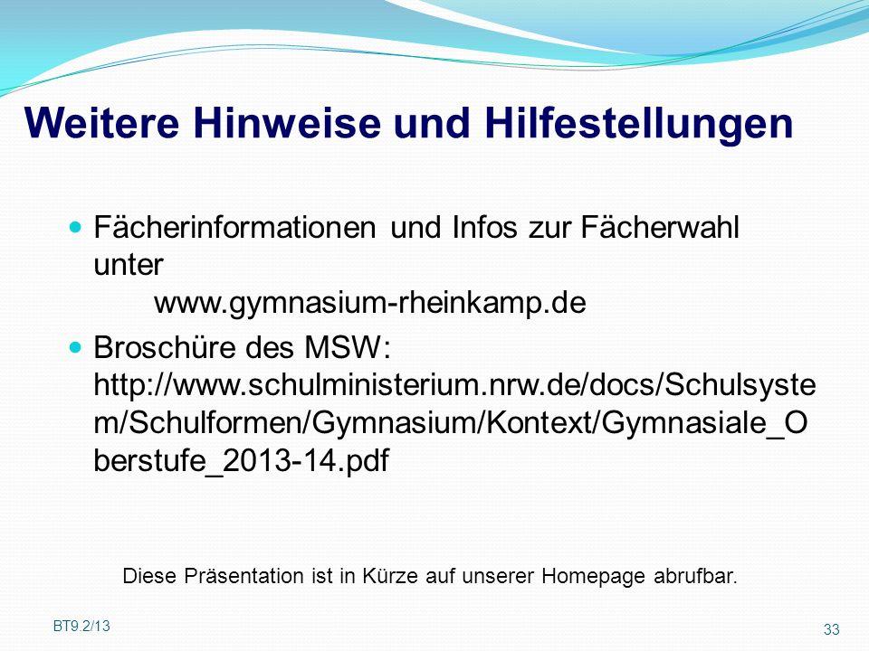 Weitere Hinweise und Hilfestellungen Fächerinformationen und Infos zur Fächerwahl unter www.gymnasium-rheinkamp.de Broschüre des MSW: http://www.schulministerium.nrw.de/docs/Schulsyste m/Schulformen/Gymnasium/Kontext/Gymnasiale_O berstufe_2013-14.pdf BT9.2/13 33 Diese Präsentation ist in Kürze auf unserer Homepage abrufbar.