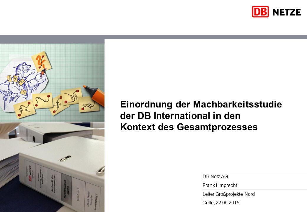 Celle, 22.05.2015 DB Netz AG Frank Limprecht Leiter Großprojekte Nord Einordnung der Machbarkeitsstudie der DB International in den Kontext des Gesamtprozesses