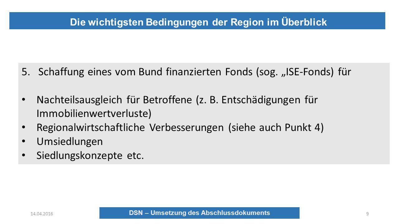 DSN – Umsetzung des Abschlussdokuments Die wichtigsten Bedingungen der Region im Überblick 14.04.2016 DSN – Umsetzung des Abschlussdokuments 9 5.Schaffung eines vom Bund finanzierten Fonds (sog.