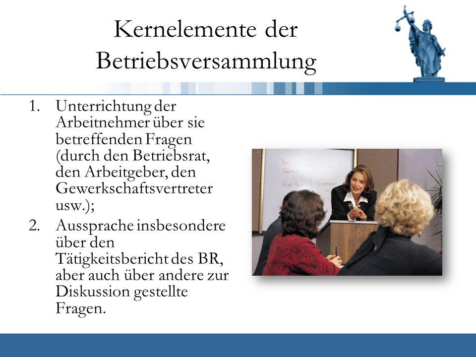Kernelemente der Betriebsversammlung 1.Unterrichtung der Arbeitnehmer über sie betreffenden Fragen (durch den Betriebsrat, den Arbeitgeber, den Gewerkschaftsvertreter usw.); 2.Aussprache insbesondere über den Tätigkeitsbericht des BR, aber auch über andere zur Diskussion gestellte Fragen.