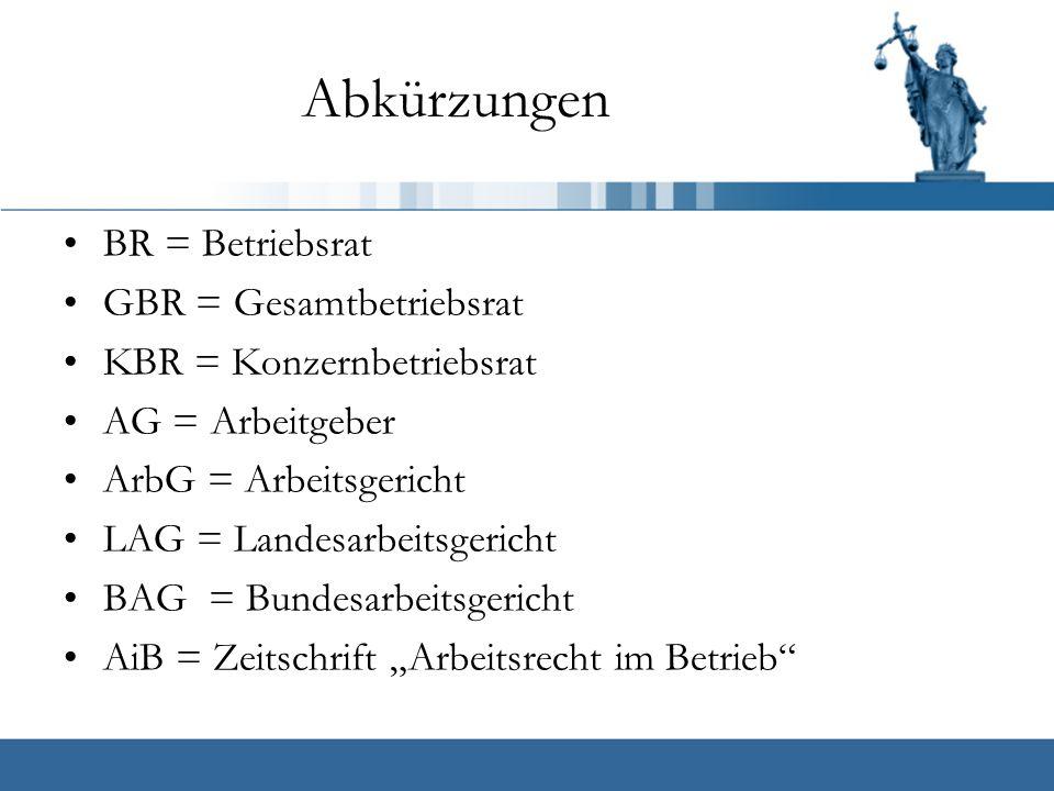 """Abkürzungen BR = Betriebsrat GBR = Gesamtbetriebsrat KBR = Konzernbetriebsrat AG = Arbeitgeber ArbG = Arbeitsgericht LAG = Landesarbeitsgericht BAG = Bundesarbeitsgericht AiB = Zeitschrift """"Arbeitsrecht im Betrieb"""