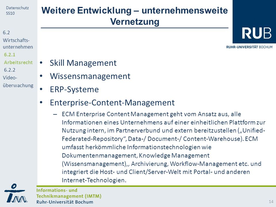 "RUB Datenschutz SS10 Weitere Entwicklung – unternehmensweite Vernetzung Skill Management Wissensmanagement ERP-Systeme Enterprise-Content-Management – ECM Enterprise Content Management geht vom Ansatz aus, alle Informationen eines Unternehmens auf einer einheitlichen Plattform zur Nutzung intern, im Partnerverbund und extern bereitzustellen (""Unified- Federated-Repository , Data-/ Document-/ Content-Warehouse)."