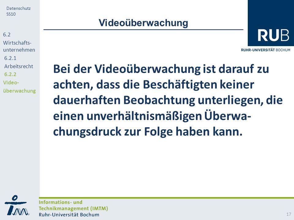 RUB Datenschutz SS10 Videoüberwachung Bei der Videoüberwachung ist darauf zu achten, dass die Beschäftigten keiner dauerhaften Beobachtung unterliegen, die einen unverhältnismäßigen Überwa- chungsdruck zur Folge haben kann.