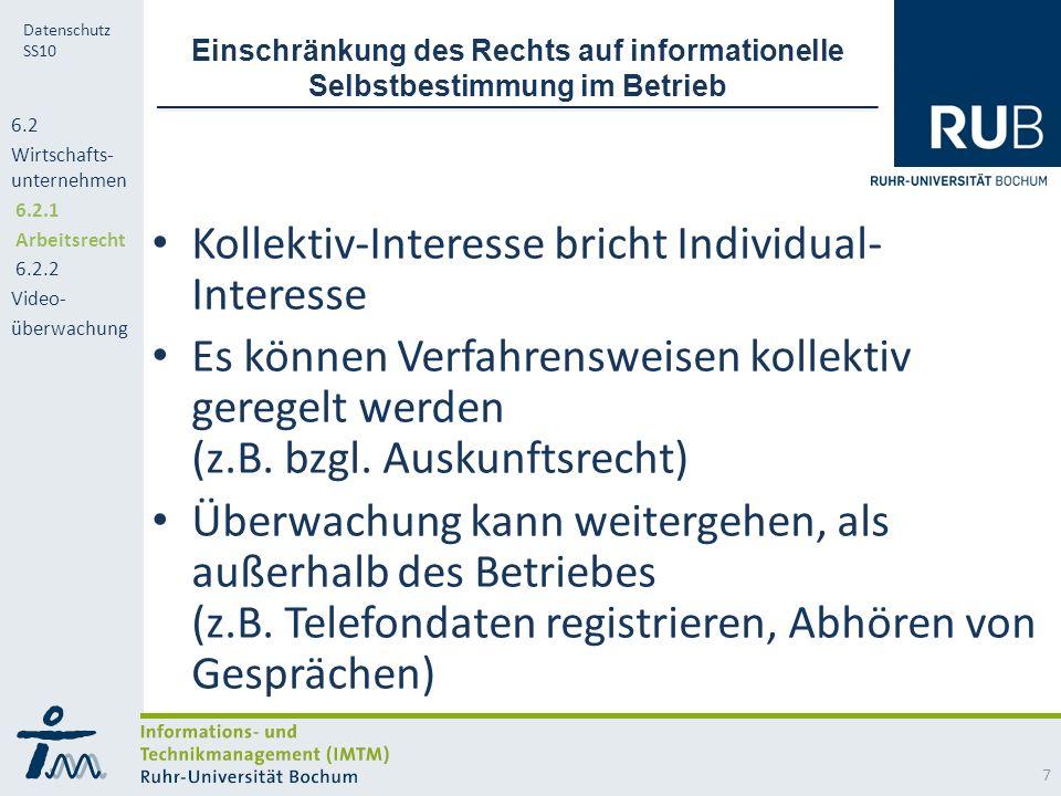 RUB Datenschutz SS10 Einschränkung des Rechts auf informationelle Selbstbestimmung im Betrieb Kollektiv-Interesse bricht Individual- Interesse Es können Verfahrensweisen kollektiv geregelt werden (z.B.