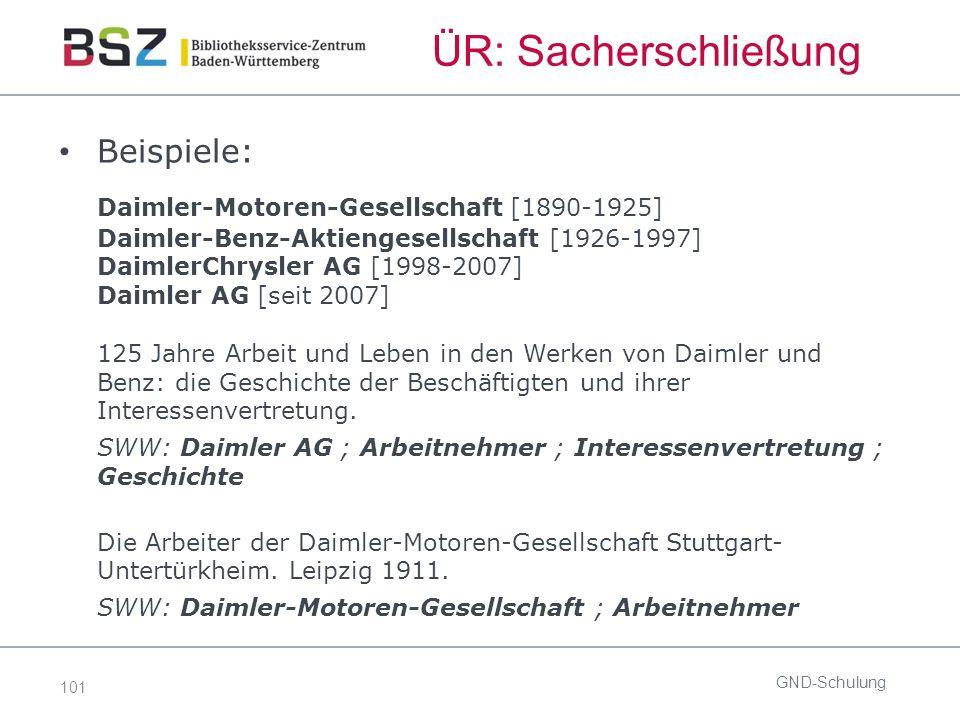 101 ÜR: Sacherschließung Beispiele: Daimler-Motoren-Gesellschaft [1890-1925] Daimler-Benz-Aktiengesellschaft [1926-1997] DaimlerChrysler AG [1998-2007