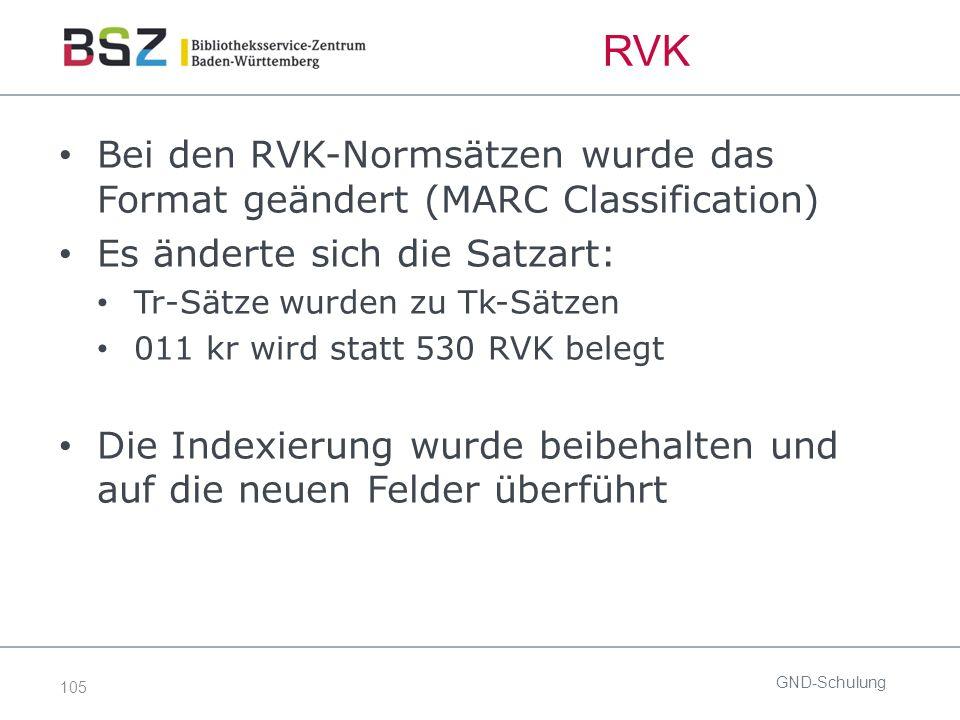 105 RVK Bei den RVK-Normsätzen wurde das Format geändert (MARC Classification) Es änderte sich die Satzart: Tr-Sätze wurden zu Tk-Sätzen 011 kr wird statt 530 RVK belegt Die Indexierung wurde beibehalten und auf die neuen Felder überführt GND-Schulung