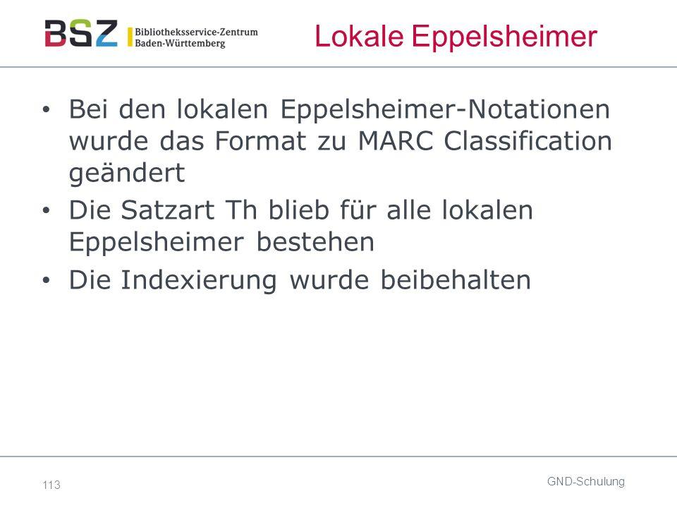 113 Lokale Eppelsheimer Bei den lokalen Eppelsheimer-Notationen wurde das Format zu MARC Classification geändert Die Satzart Th blieb für alle lokalen Eppelsheimer bestehen Die Indexierung wurde beibehalten GND-Schulung