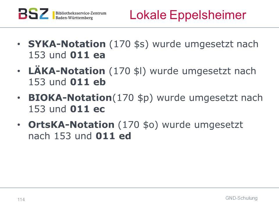 114 Lokale Eppelsheimer SYKA-Notation (170 $s) wurde umgesetzt nach 153 und 011 ea LÄKA-Notation (170 $l) wurde umgesetzt nach 153 und 011 eb BIOKA-Notation(170 $p) wurde umgesetzt nach 153 und 011 ec OrtsKA-Notation (170 $o) wurde umgesetzt nach 153 und 011 ed GND-Schulung