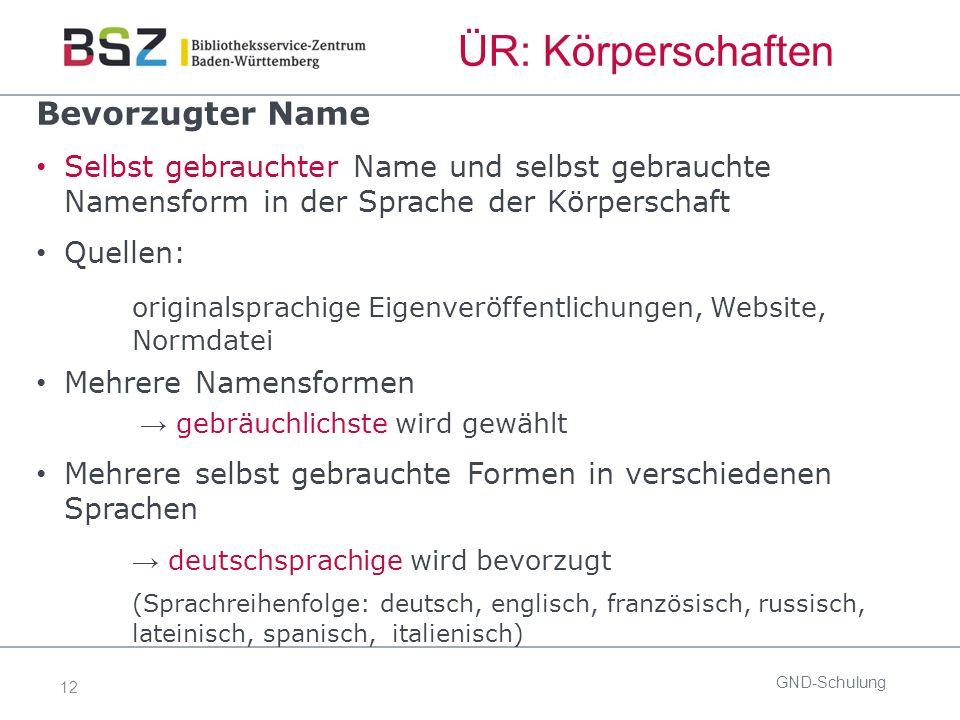 12 ÜR: Körperschaften GND-Schulung Bevorzugter Name Selbst gebrauchter Name und selbst gebrauchte Namensform in der Sprache der Körperschaft Quellen: