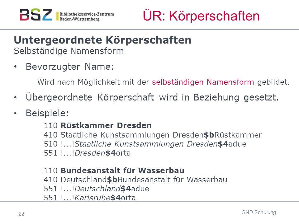 22 ÜR: Körperschaften GND-Schulung Untergeordnete Körperschaften Selbständige Namensform Bevorzugter Name: Wird nach Möglichkeit mit der selbständigen Namensform gebildet.