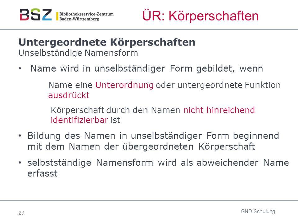 23 ÜR: Körperschaften GND-Schulung Untergeordnete Körperschaften Unselbständige Namensform Name wird in unselbständiger Form gebildet, wenn Name eine